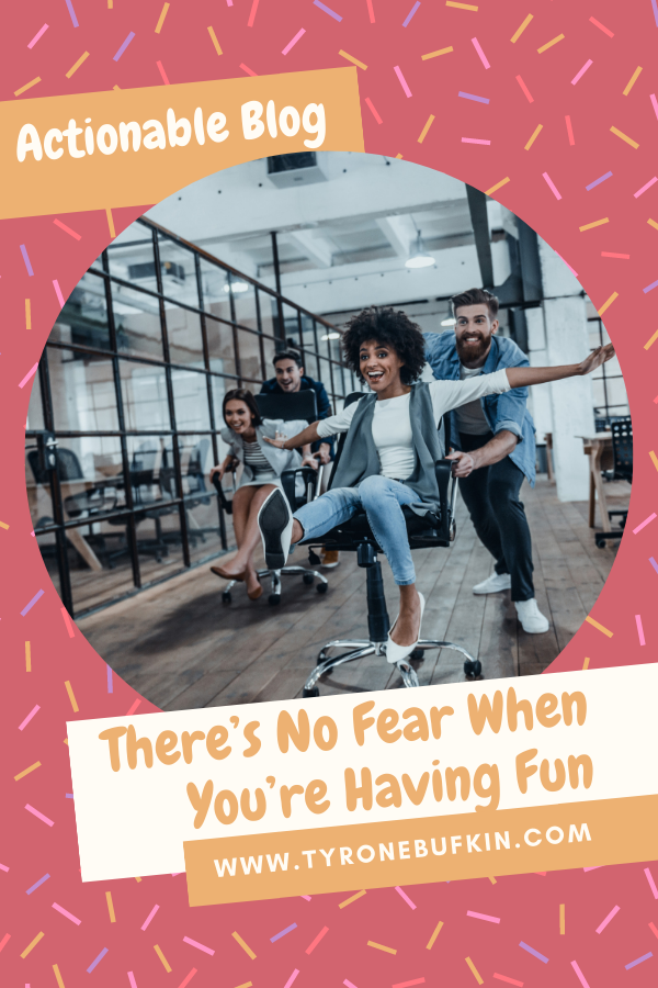 There's No Fear When You're Having Fun
